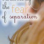 When Fear of Separation Feels Overwhelming