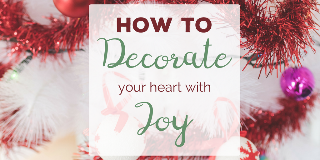 How do you find joy during the holidays when you're busy and stressed-out? Learn 5 ways to decorate your heart with joy this season.