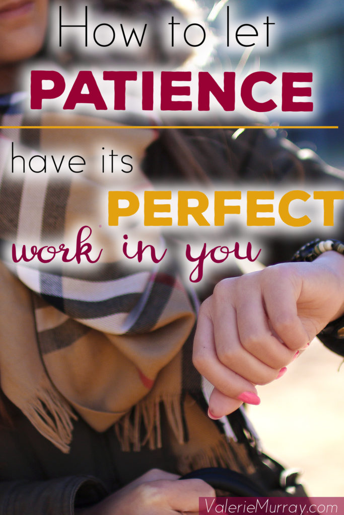 How to Let Patience Have its Perfect Work In You #patience #ChristianLiving #Busyness #stress #Holidays