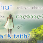 What Will You Choose at the Crossroads of Fear and Faith?