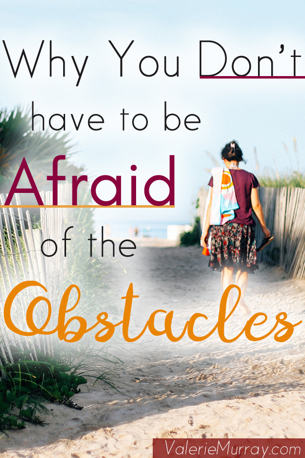 Learn why you don't have to be afraid of the obstacles when you're facing fear. When you face them you learn to go around them. You learn how to overcome!