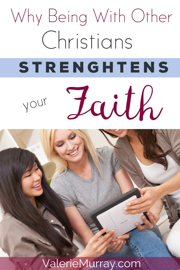 Why Being With Other Christians Strengthens Your Faith