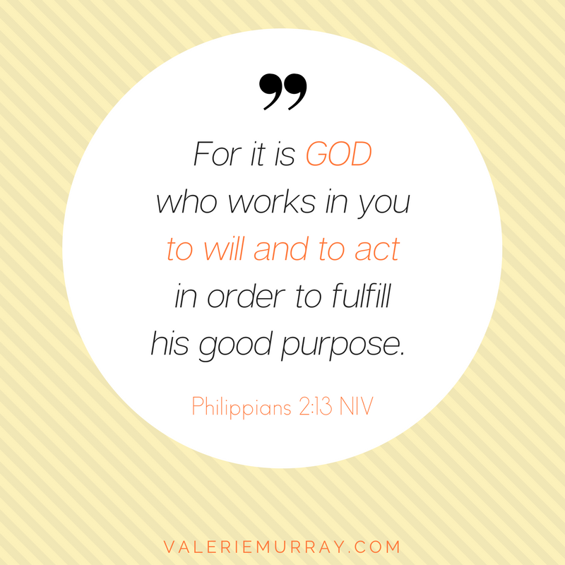 For it is God who works in you to will and to act in order to fulfill his good purpose. Philippians 2:13 NIV